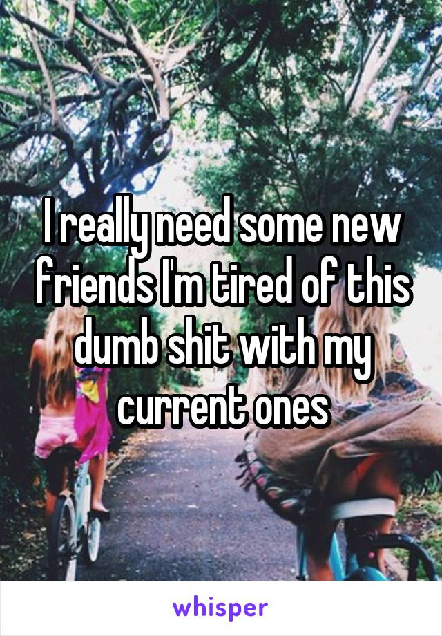 I really need some new friends I'm tired of this dumb shit with my current ones