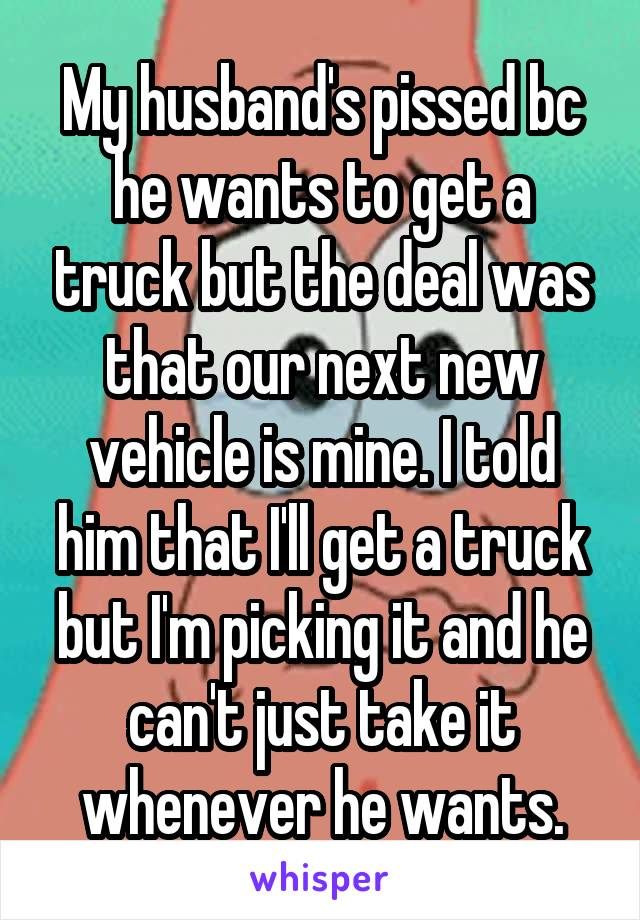 My husband's pissed bc he wants to get a truck but the deal was that our next new vehicle is mine. I told him that I'll get a truck but I'm picking it and he can't just take it whenever he wants.