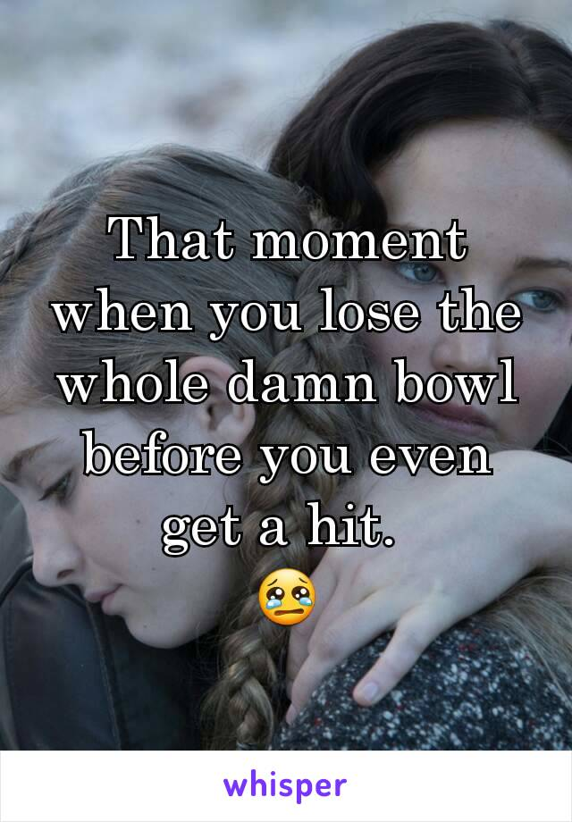 That moment when you lose the whole damn bowl before you even get a hit.  😢