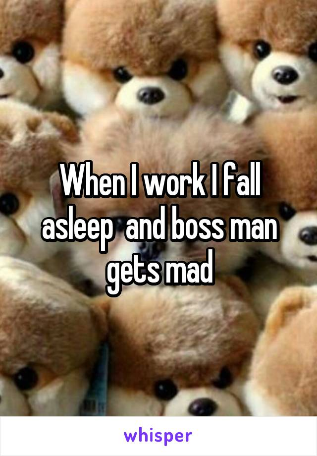 When I work I fall asleep  and boss man gets mad