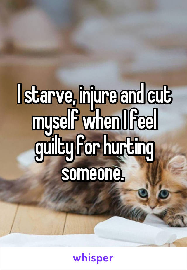 I starve, injure and cut myself when I feel guilty for hurting someone.