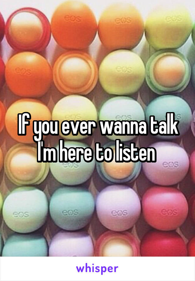 If you ever wanna talk I'm here to listen