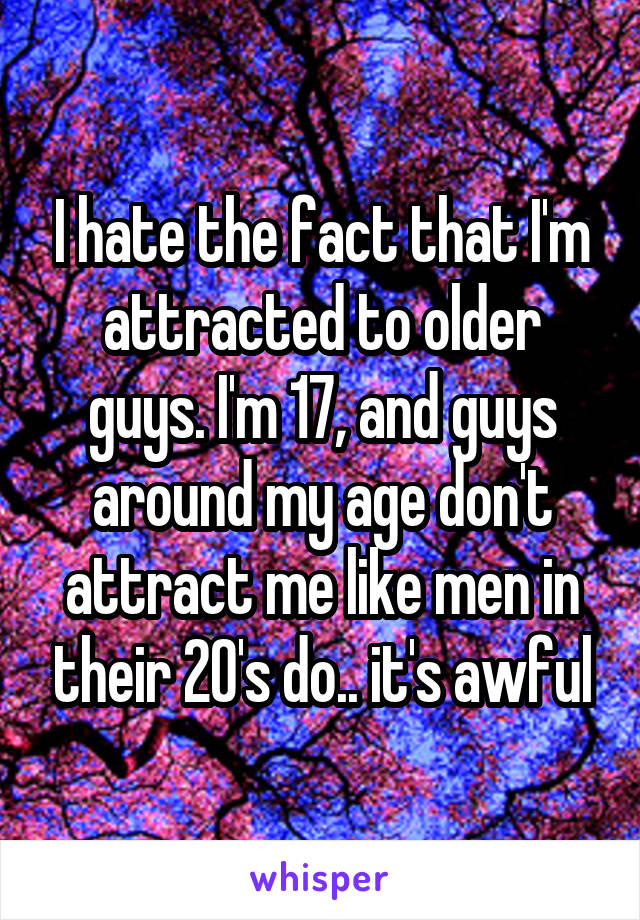 I hate the fact that I'm attracted to older guys. I'm 17, and guys around my age don't attract me like men in their 20's do.. it's awful