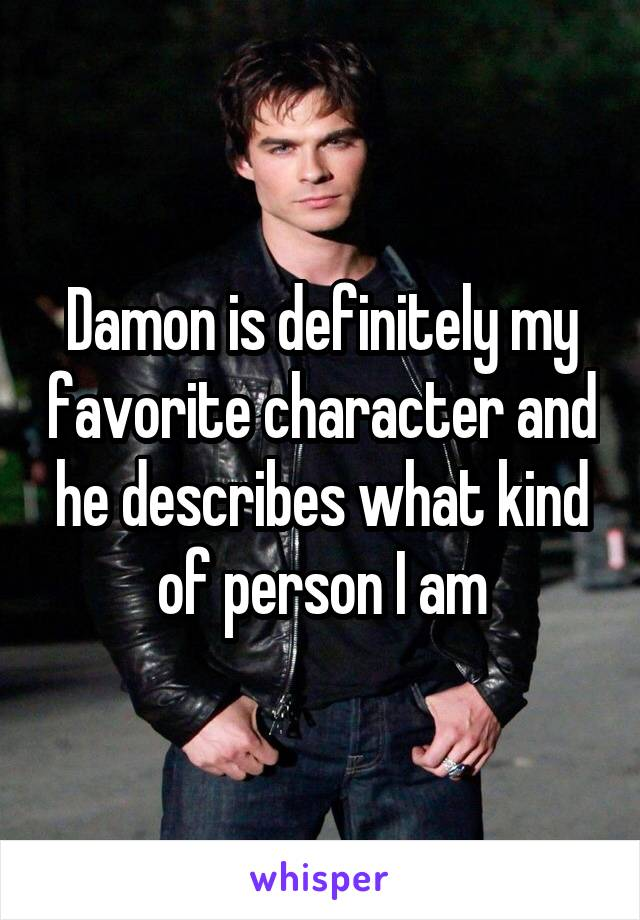 Damon is definitely my favorite character and he describes what kind of person I am