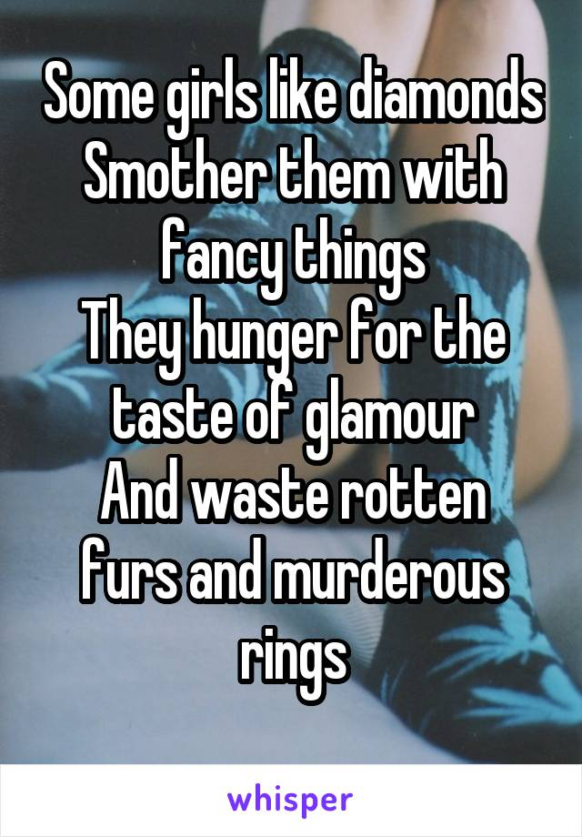 Some girls like diamonds Smother them with fancy things They hunger for the taste of glamour And waste rotten furs and murderous rings