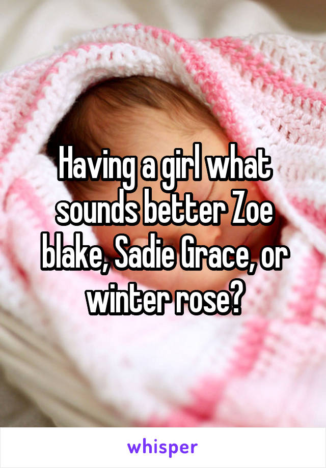 Having a girl what sounds better Zoe blake, Sadie Grace, or winter rose?