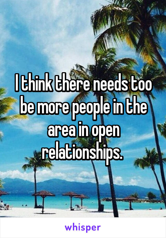 I think there needs too be more people in the area in open relationships.