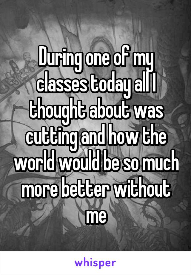 During one of my classes today all I thought about was cutting and how the world would be so much more better without me