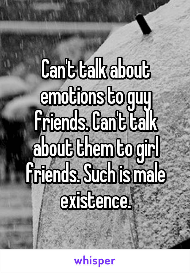 Can't talk about emotions to guy friends. Can't talk about them to girl friends. Such is male existence.