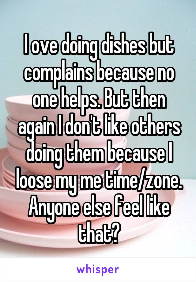 I ove doing dishes but complains because no one helps. But then again I don't like others doing them because I loose my me time/zone. Anyone else feel like that?
