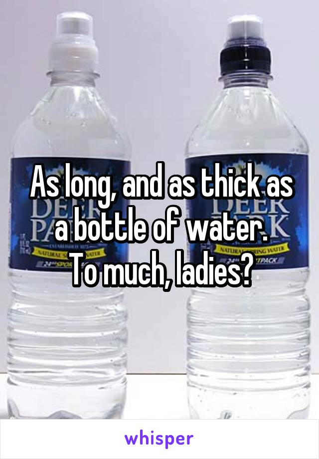 As long, and as thick as a bottle of water. To much, ladies?