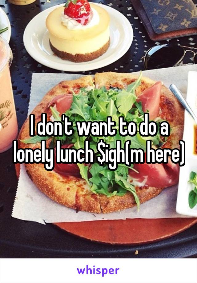 I don't want to do a lonely lunch $igh(m here)