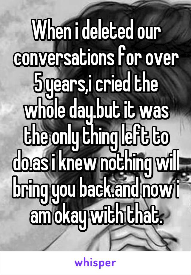 When i deleted our conversations for over 5 years,i cried the whole day.but it was the only thing left to do.as i knew nothing will bring you back.and now i am okay with that.