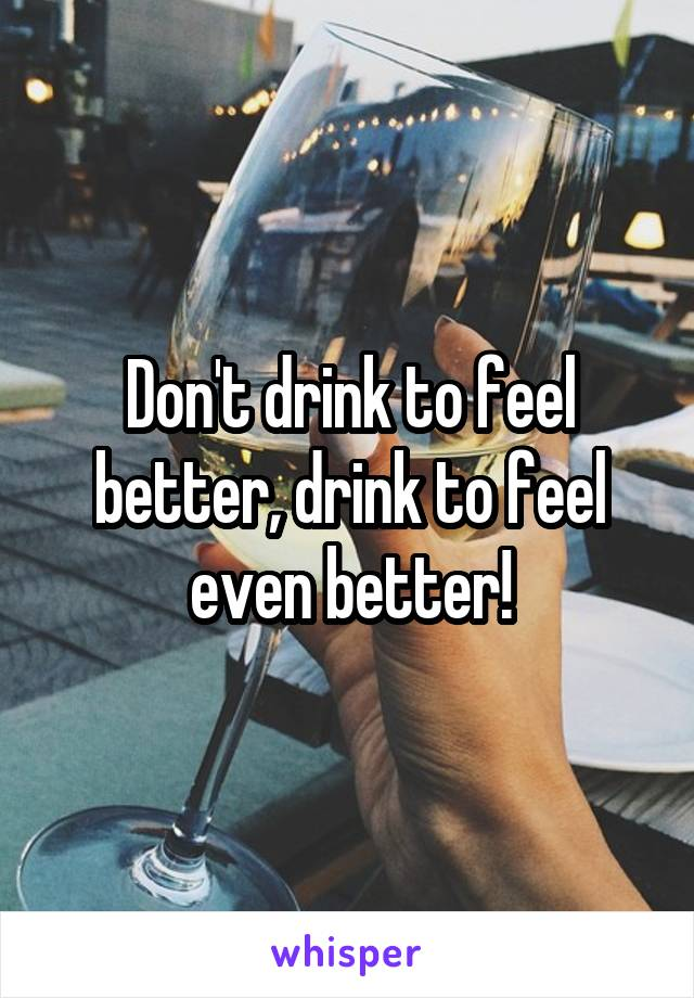 Don't drink to feel better, drink to feel even better!