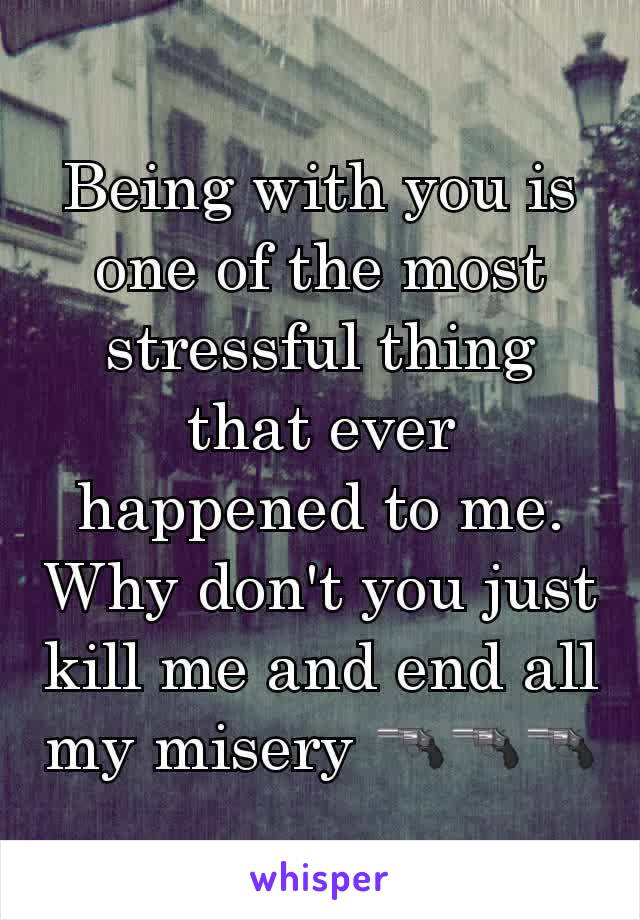 Being with you is one of the most stressful thing that ever happened to me. Why don't you just kill me and end all my misery 🔫🔫🔫