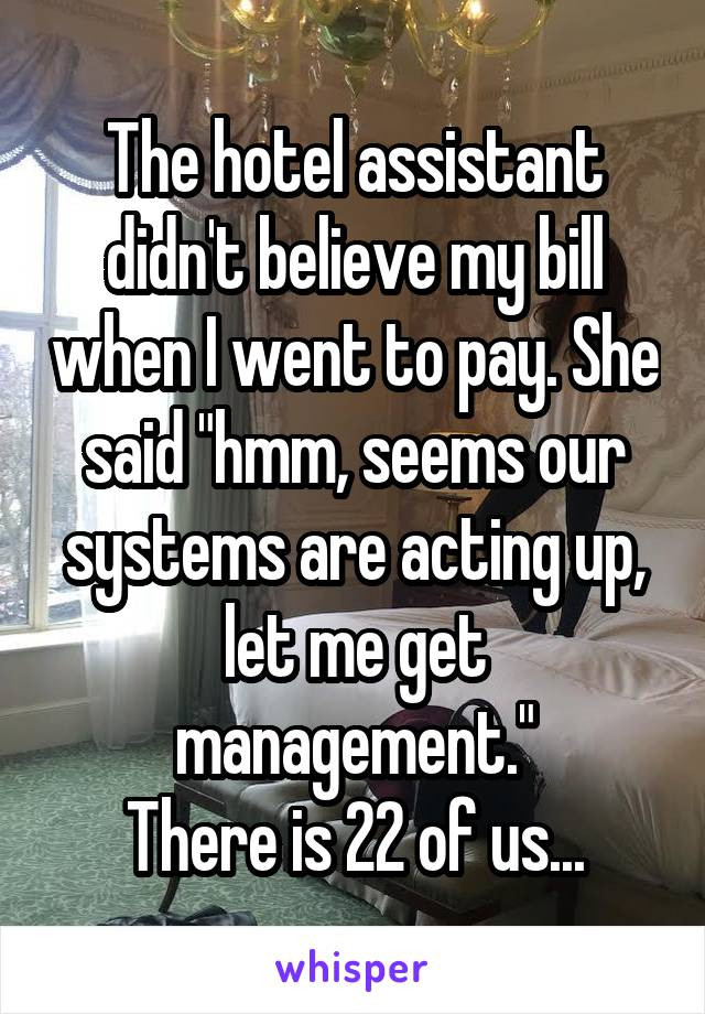"The hotel assistant didn't believe my bill when I went to pay. She said ""hmm, seems our systems are acting up, let me get management."" There is 22 of us..."