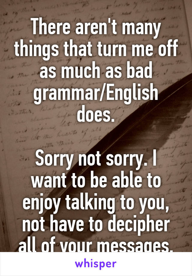 There aren't many things that turn me off as much as bad grammar/English does.  Sorry not sorry. I want to be able to enjoy talking to you, not have to decipher all of your messages.