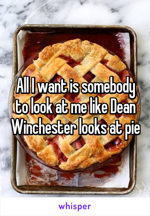 All I want is somebody to look at me like Dean Winchester looks at pie