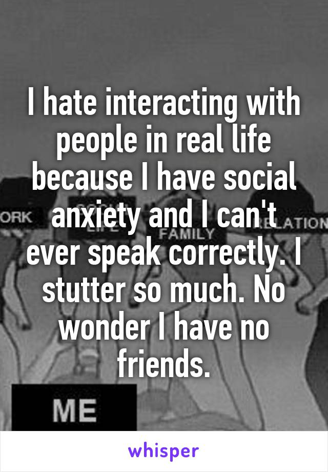 I hate interacting with people in real life because I have social anxiety and I can't ever speak correctly. I stutter so much. No wonder I have no friends.