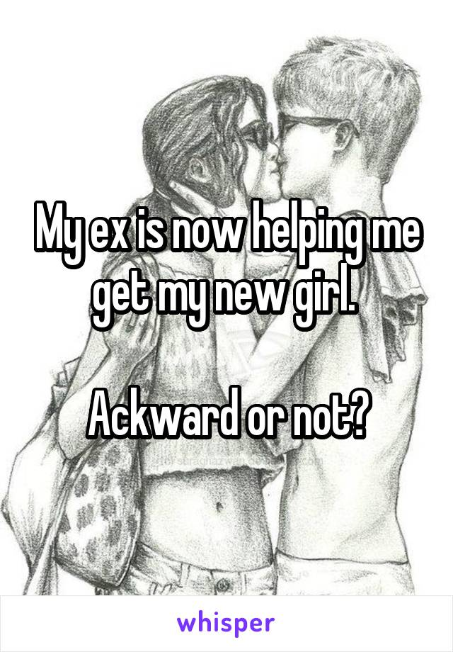 My ex is now helping me get my new girl.   Ackward or not?