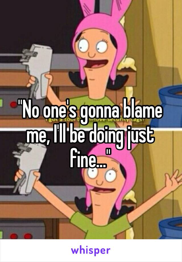 """""""No one's gonna blame me, I'll be doing just fine…"""""""