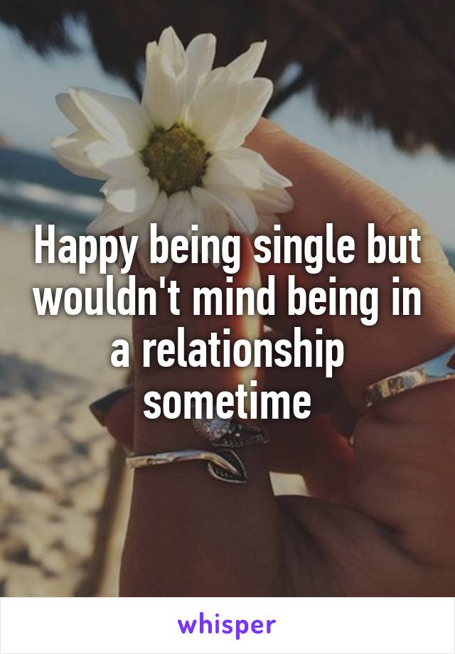 Happy being single but wouldn't mind being in a relationship sometime