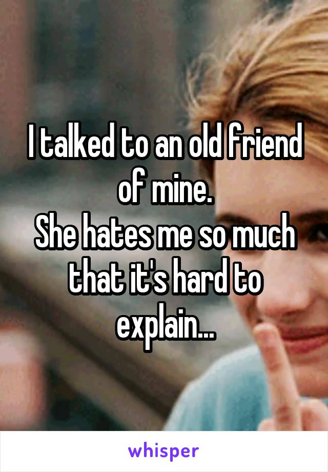 I talked to an old friend of mine. She hates me so much that it's hard to explain...