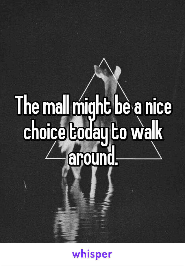 The mall might be a nice choice today to walk around.