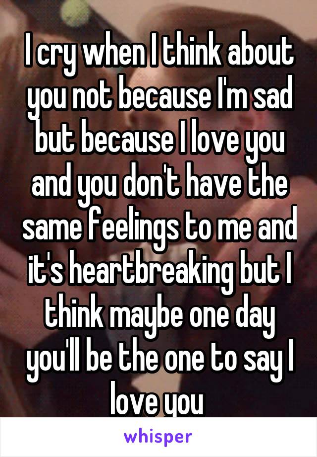 I cry when I think about you not because I'm sad but because I love you and you don't have the same feelings to me and it's heartbreaking but I think maybe one day you'll be the one to say I love you