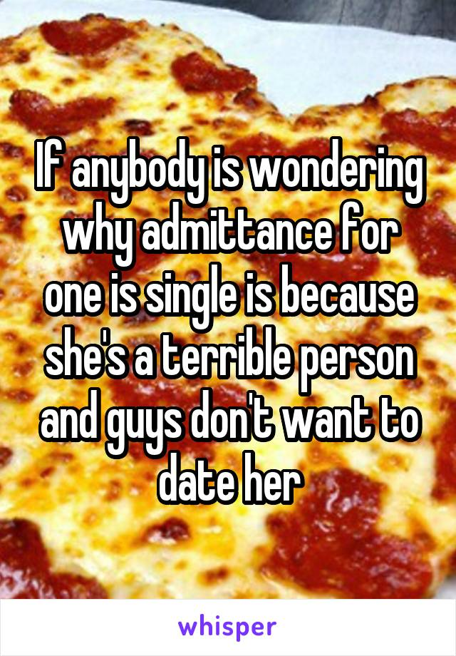 If anybody is wondering why admittance for one is single is because she's a terrible person and guys don't want to date her