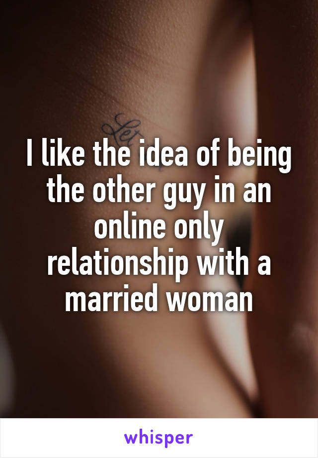 I like the idea of being the other guy in an online only relationship with a married woman