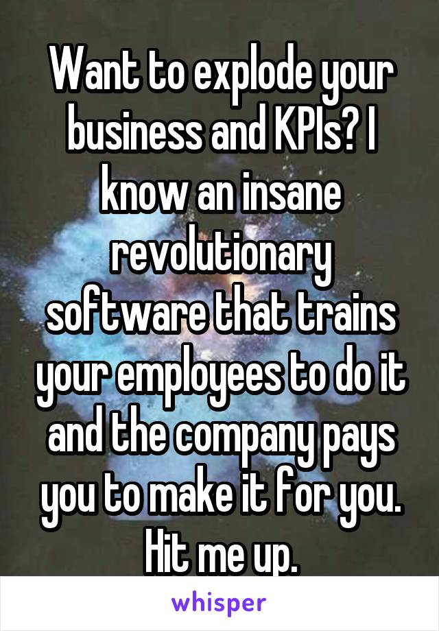 Want to explode your business and KPIs? I know an insane revolutionary software that trains your employees to do it and the company pays you to make it for you. Hit me up.