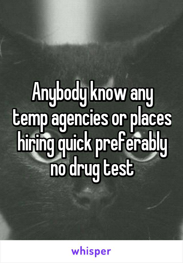 Anybody know any temp agencies or places hiring quick preferably no drug test