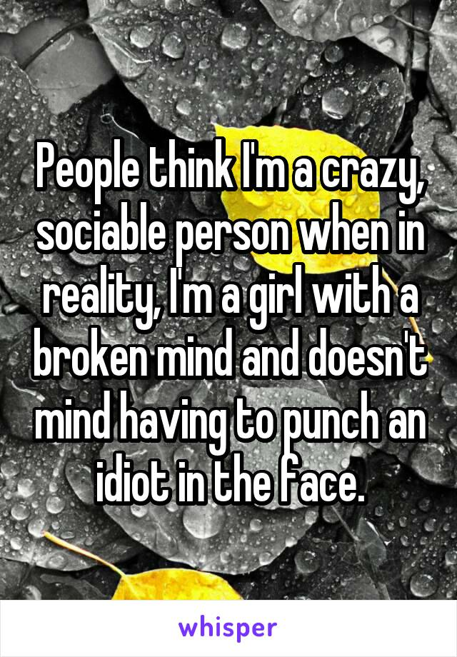 People think I'm a crazy, sociable person when in reality, I'm a girl with a broken mind and doesn't mind having to punch an idiot in the face.