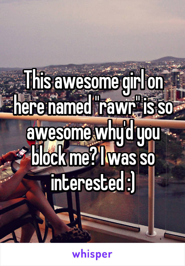 "This awesome girl on here named ""rawr"" is so awesome why'd you block me? I was so interested :)"