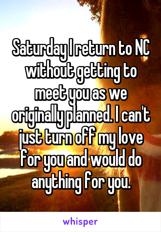 Saturday I return to NC without getting to meet you as we originally planned. I can't just turn off my love for you and would do anything for you.