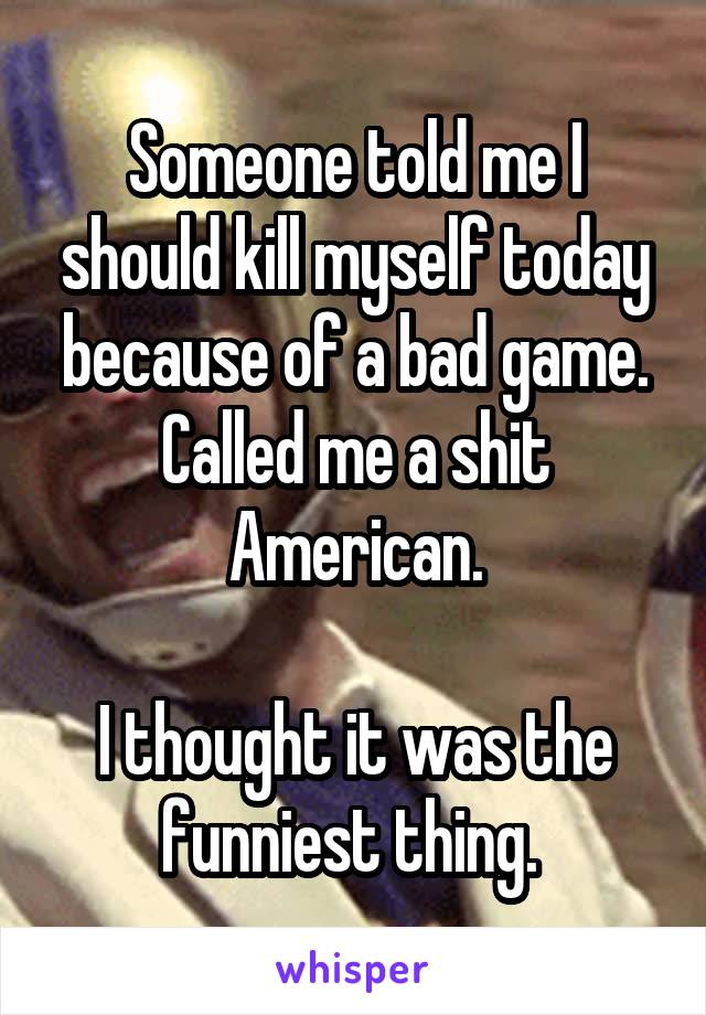 Someone told me I should kill myself today because of a bad game. Called me a shit American.  I thought it was the funniest thing.