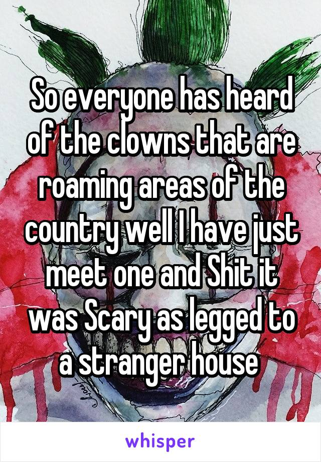 So everyone has heard of the clowns that are roaming areas of the country well I have just meet one and Shit it was Scary as legged to a stranger house