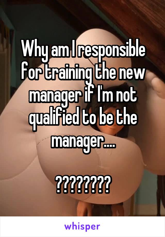 Why am I responsible for training the new manager if I'm not qualified to be the manager....  ????????