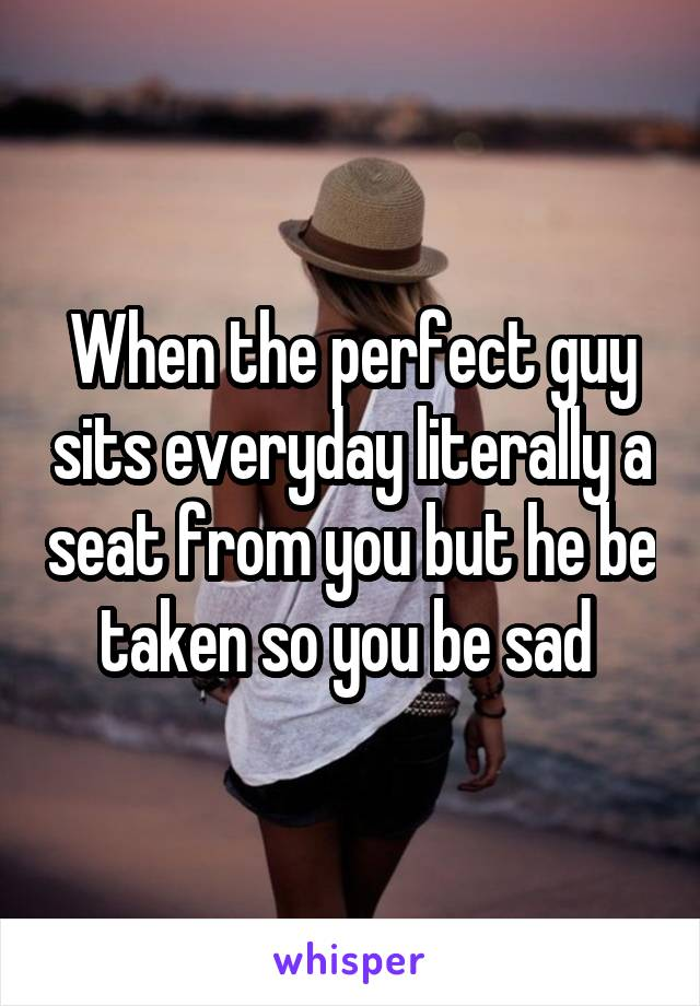 When the perfect guy sits everyday literally a seat from you but he be taken so you be sad