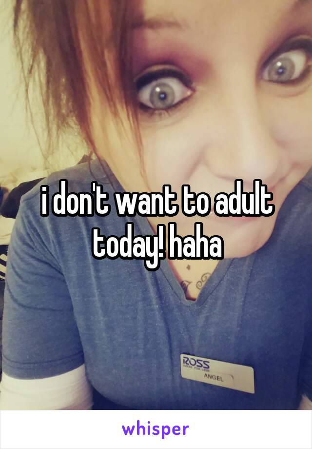 i don't want to adult today! haha