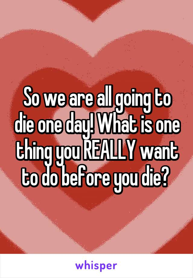 So we are all going to die one day! What is one thing you REALLY want to do before you die?