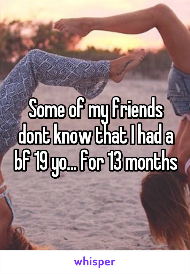 Some of my friends dont know that I had a bf 19 yo... for 13 months