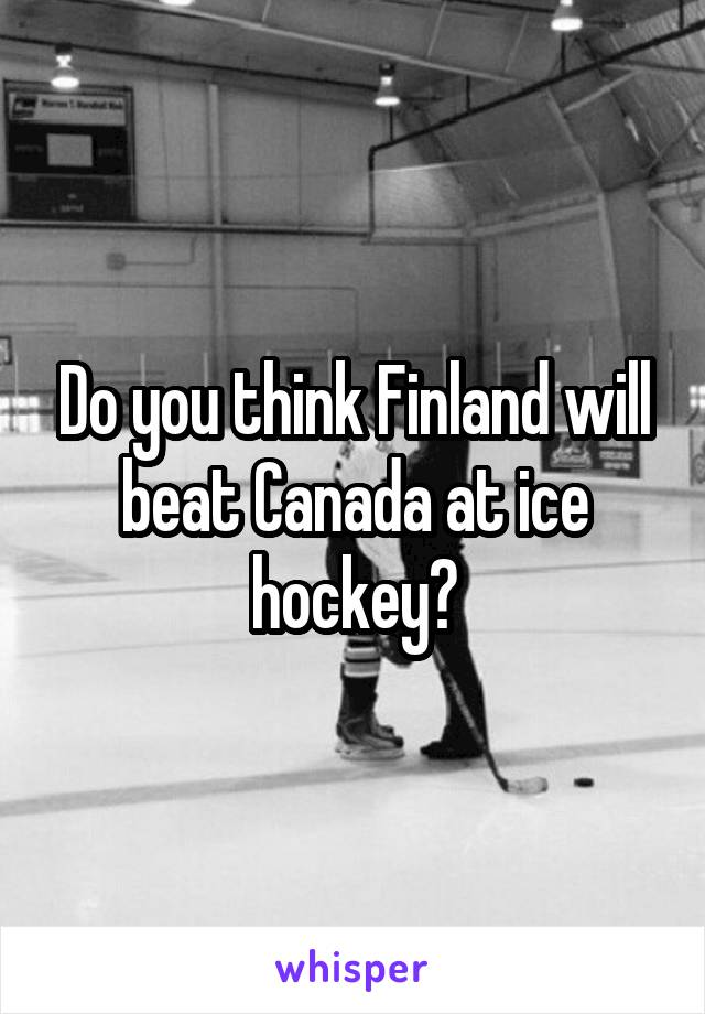 Do you think Finland will beat Canada at ice hockey?