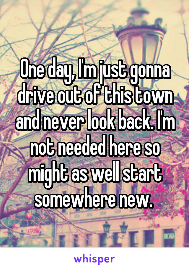 One day, I'm just gonna drive out of this town and never look back. I'm not needed here so might as well start somewhere new.