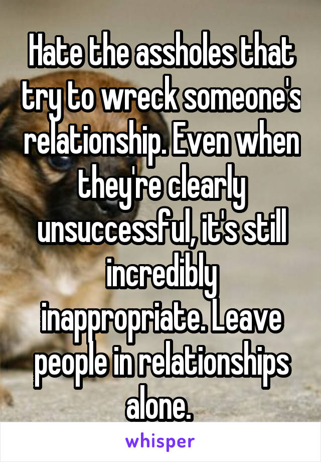 Hate the assholes that try to wreck someone's relationship. Even when they're clearly unsuccessful, it's still incredibly inappropriate. Leave people in relationships alone.