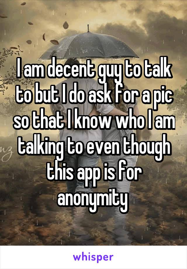 I am decent guy to talk to but I do ask for a pic so that I know who I am talking to even though this app is for anonymity