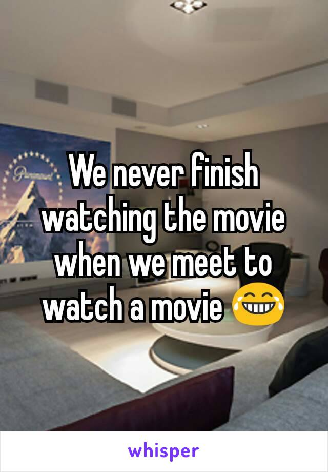 We never finish watching the movie when we meet to watch a movie 😂