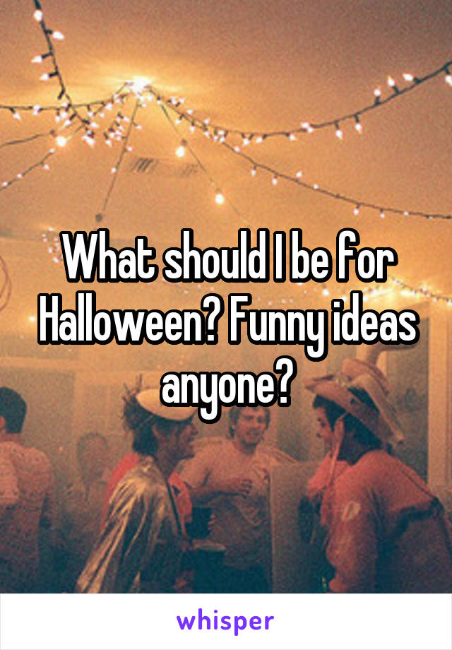 What should I be for Halloween? Funny ideas anyone?