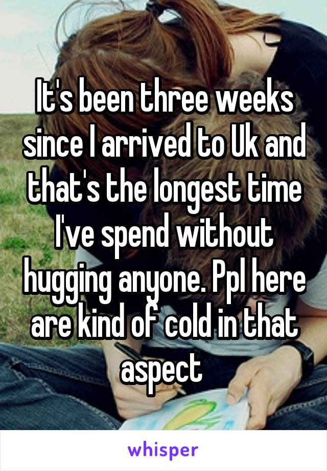 It's been three weeks since I arrived to Uk and that's the longest time I've spend without hugging anyone. Ppl here are kind of cold in that aspect